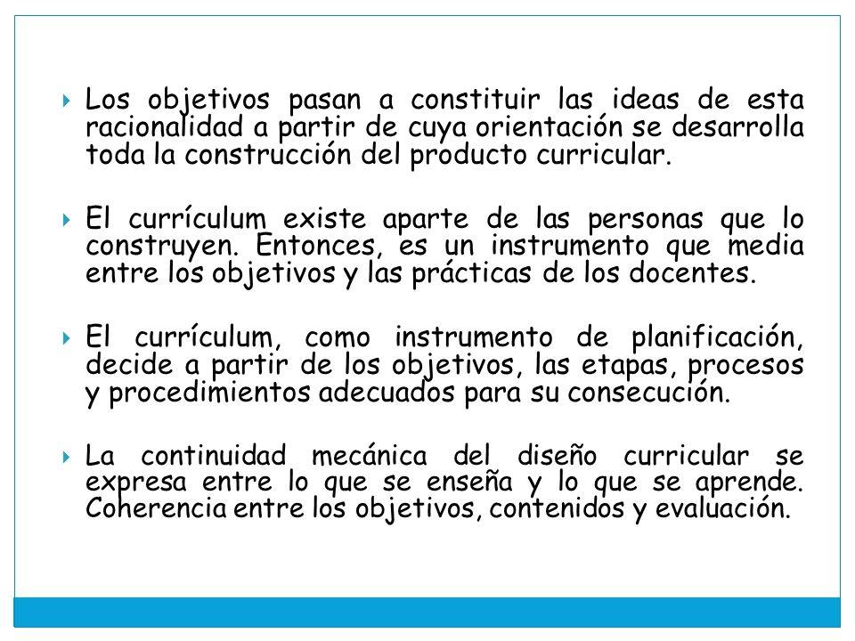 Los objetivos pasan a constituir las ideas de esta racionalidad a partir de cuya orientación se desarrolla toda la construcción del producto curricular.