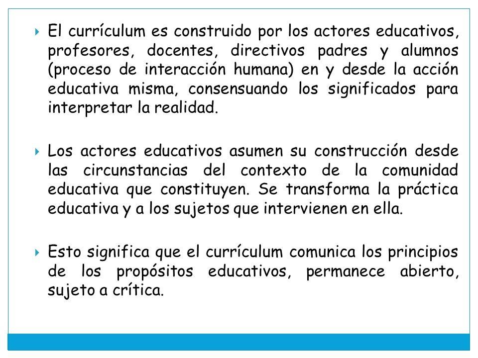 El currículum es construido por los actores educativos, profesores, docentes, directivos padres y alumnos (proceso de interacción humana) en y desde la acción educativa misma, consensuando los significados para interpretar la realidad.