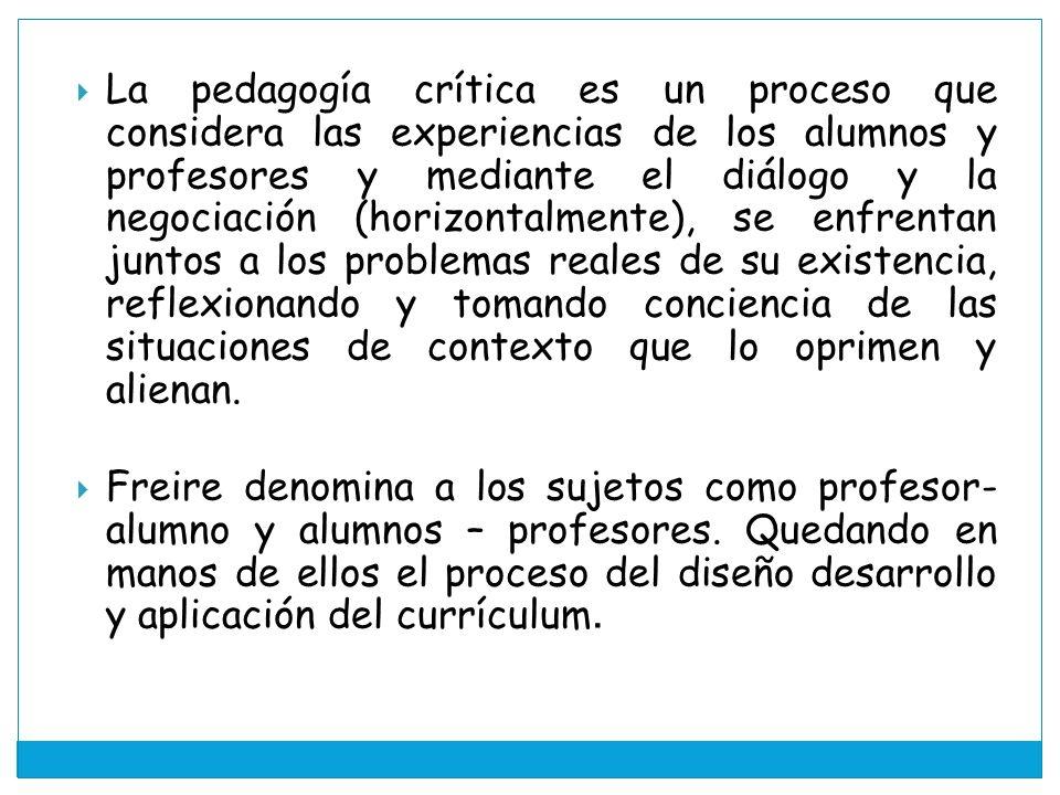 La pedagogía crítica es un proceso que considera las experiencias de los alumnos y profesores y mediante el diálogo y la negociación (horizontalmente), se enfrentan juntos a los problemas reales de su existencia, reflexionando y tomando conciencia de las situaciones de contexto que lo oprimen y alienan.