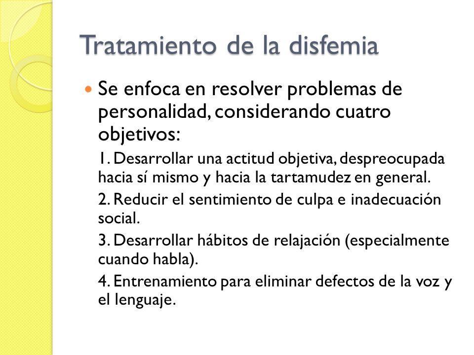 Tratamiento de la disfemia Se enfoca en resolver problemas de personalidad, considerando cuatro objetivos: 1. Desarrollar una actitud objetiva, despre