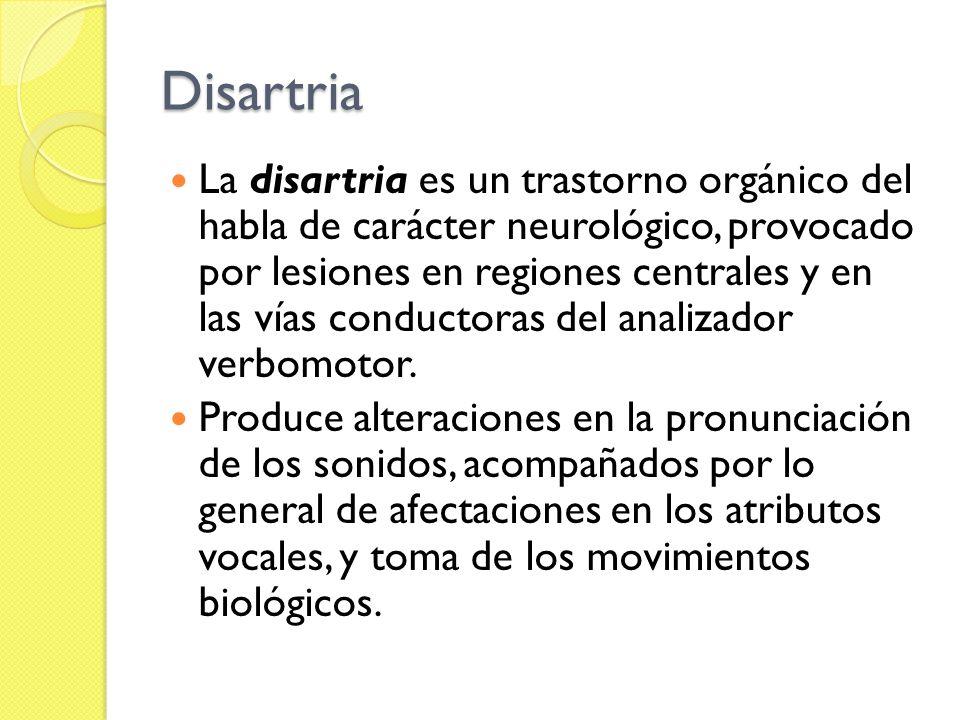 Disartria La disartria es un trastorno orgánico del habla de carácter neurológico, provocado por lesiones en regiones centrales y en las vías conducto