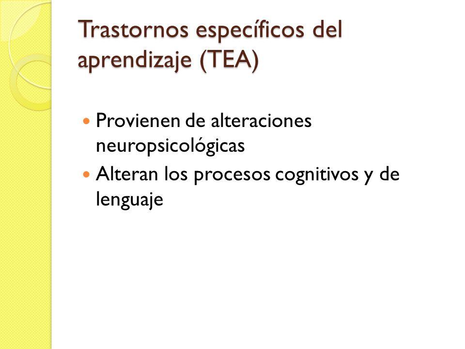 Trastornos específicos del aprendizaje (TEA) Provienen de alteraciones neuropsicológicas Alteran los procesos cognitivos y de lenguaje