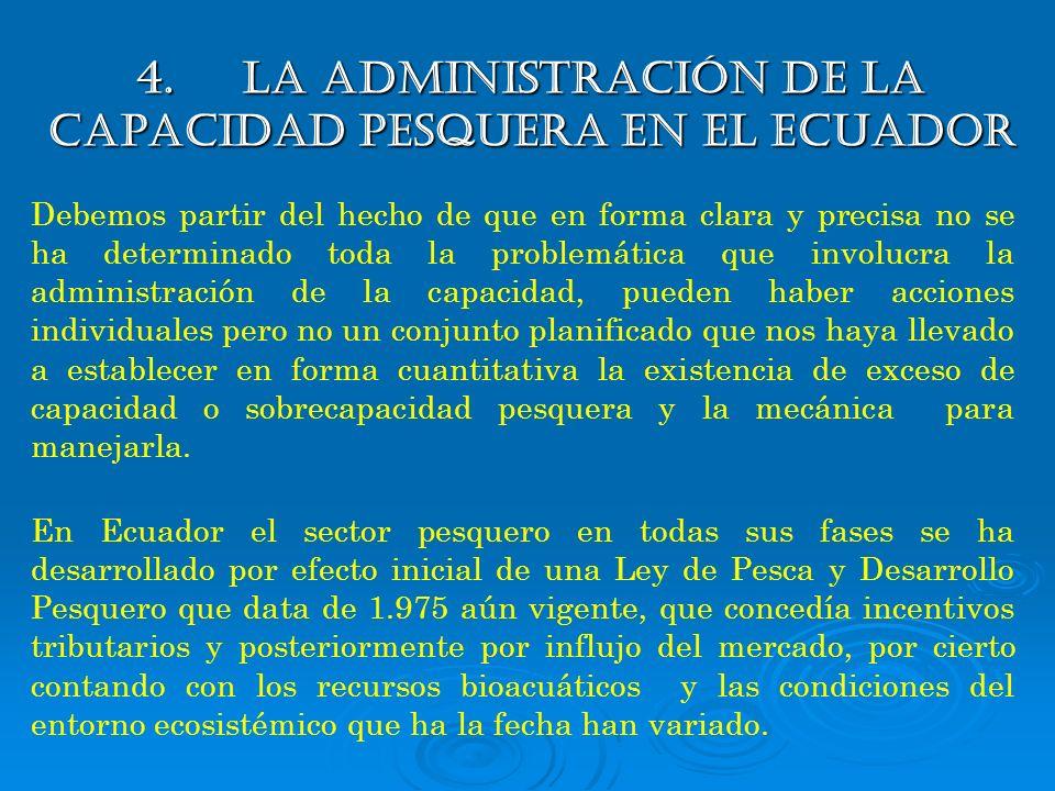 4. La administración de la capacidad pesquera en el ecuador Debemos partir del hecho de que en forma clara y precisa no se ha determinado toda la prob