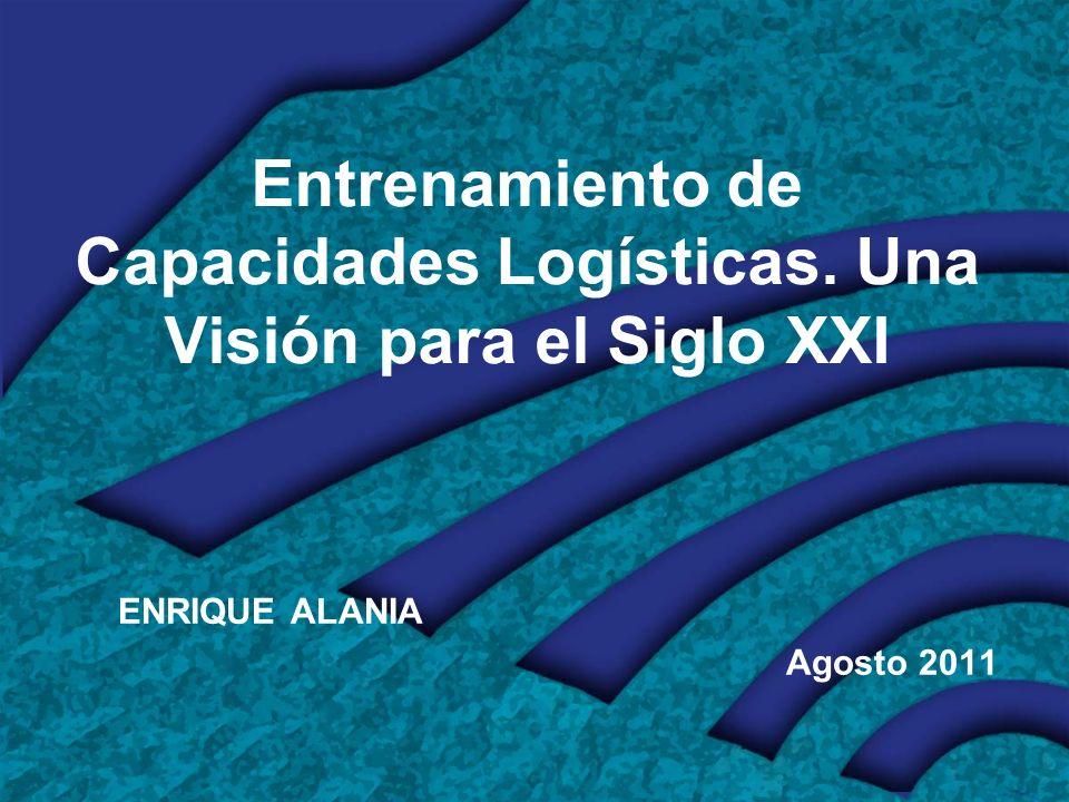 Entrenamiento de Capacidades Logísticas. Una Visión para el Siglo XXI ENRIQUE ALANIA Agosto 2011