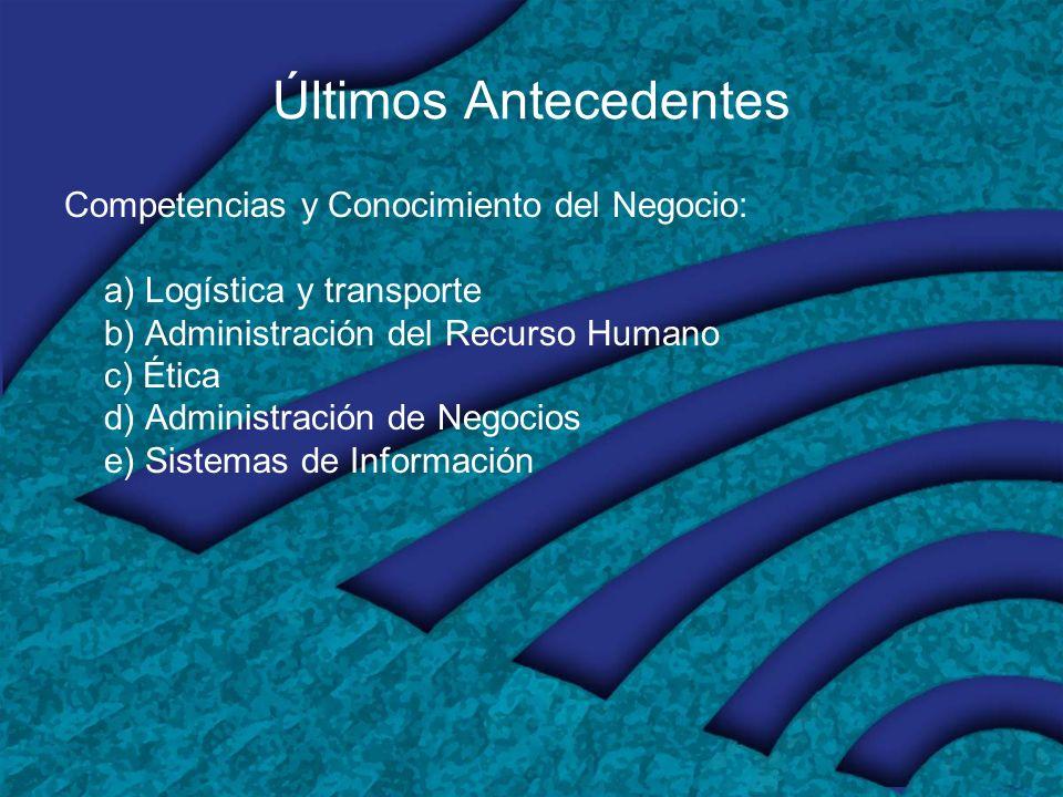 Últimos Antecedentes Competencias y Conocimiento del Negocio: a) Logística y transporte b) Administración del Recurso Humano c) Ética d) Administración de Negocios e) Sistemas de Información