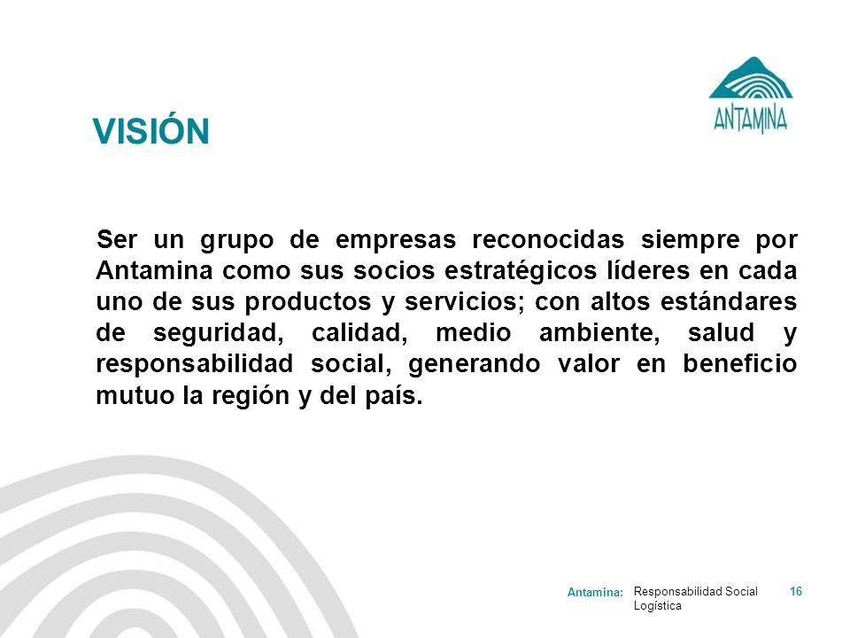 Antamina: Responsabilidad Social Logística 16 VISIÓN Ser un grupo de empresas reconocidas siempre por Antamina como sus socios estratégicos líderes en