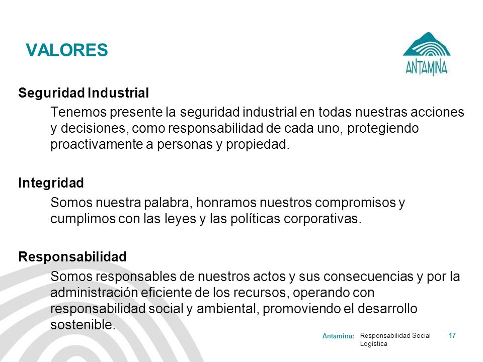 Antamina: Responsabilidad Social Logística 17 VALORES Seguridad Industrial Tenemos presente la seguridad industrial en todas nuestras acciones y decis