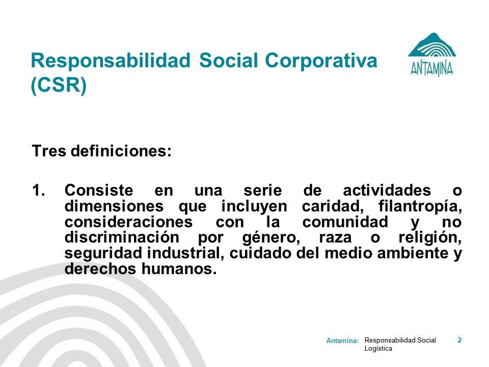 Antamina: Responsabilidad Social Logística 2 Responsabilidad Social Corporativa (CSR) Tres definiciones: 1.Consiste en una serie de actividades o dime