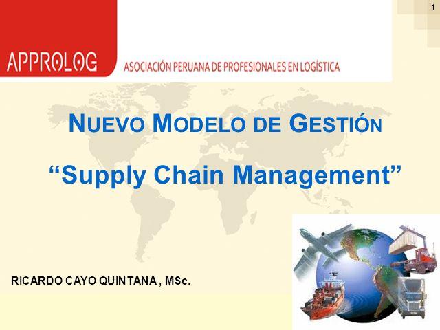 Ing. Ricardo Cayo - rcayo@expo.intercade.org - Consultor Intercade 1 RICARDO CAYO QUINTANA, MSc. N UEVO M ODELO DE G ESTIÓ N Supply Chain Management