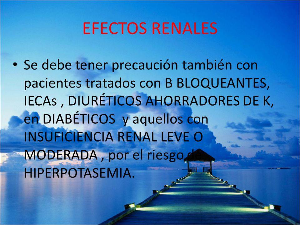 EFECTOS RENALES Se debe tener precaución también con pacientes tratados con B BLOQUEANTES, IECAs, DIURÉTICOS AHORRADORES DE K, en DIABÉTICOS y aquello