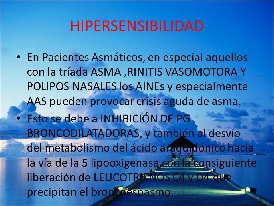 HIPERSENSIBILIDAD En Pacientes Asmáticos, en especial aquellos con la tríada ASMA,RINITIS VASOMOTORA Y POLIPOS NASALES los AINEs y especialmente AAS p