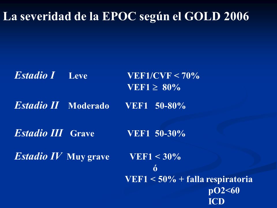 La severidad de la EPOC según el GOLD 2006 Estadio I Leve VEF1/CVF < 70% VEF1 80% Estadio II Moderado VEF1 50-80% Estadio IV Muy grave VEF1 < 30% ó VE