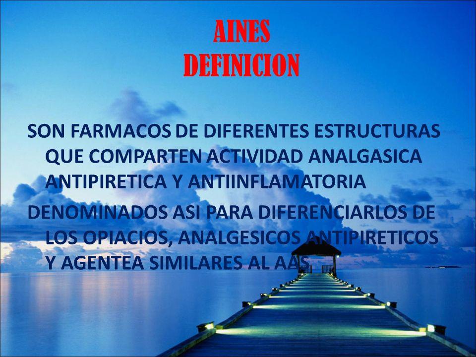 AINES DEFINICION SON FARMACOS DE DIFERENTES ESTRUCTURAS QUE COMPARTEN ACTIVIDAD ANALGASICA ANTIPIRETICA Y ANTIINFLAMATORIA DENOMINADOS ASI PARA DIFERE
