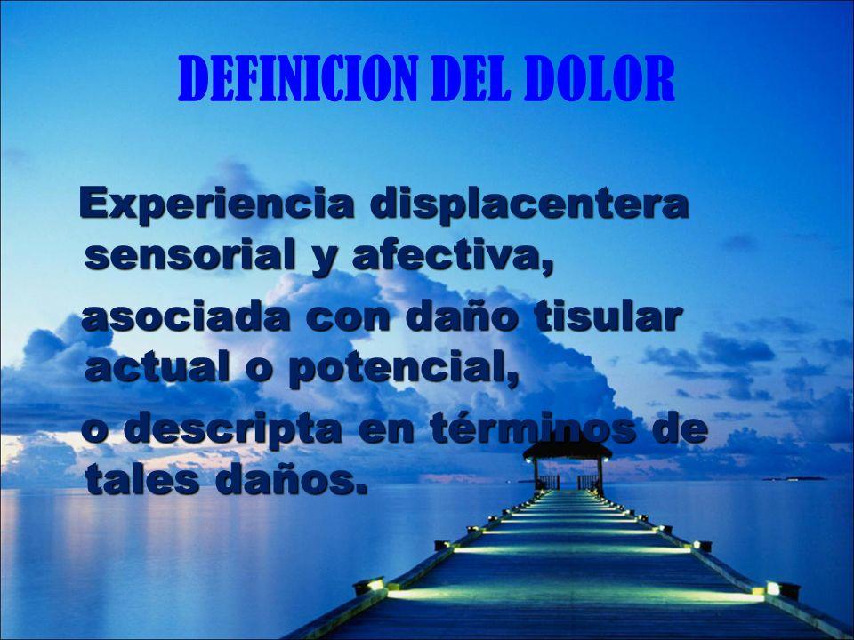 DEFINICION DEL DOLOR Experiencia displacentera sensorial y afectiva, asociada con daño tisular actual o potencial, asociada con daño tisular actual o