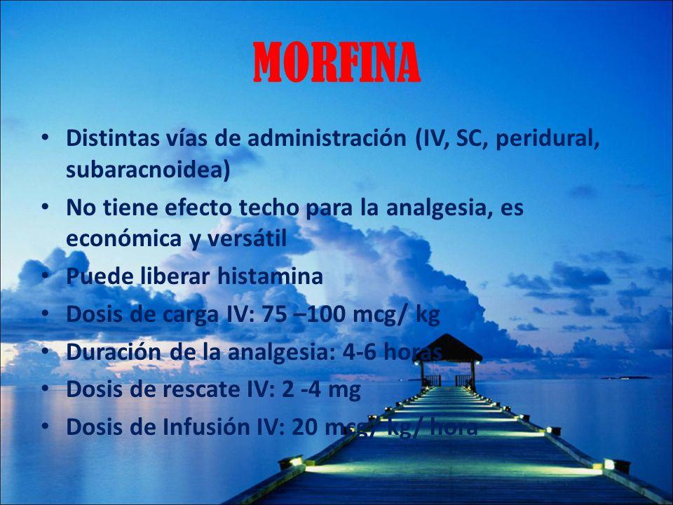 MORFINA Distintas vías de administración (IV, SC, peridural, subaracnoidea) No tiene efecto techo para la analgesia, es económica y versátil Puede lib