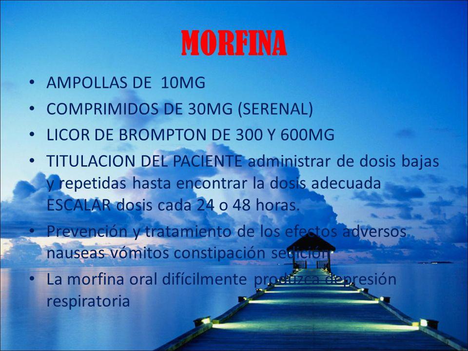 MORFINA AMPOLLAS DE 10MG COMPRIMIDOS DE 30MG (SERENAL) LICOR DE BROMPTON DE 300 Y 600MG TITULACION DEL PACIENTE administrar de dosis bajas y repetidas