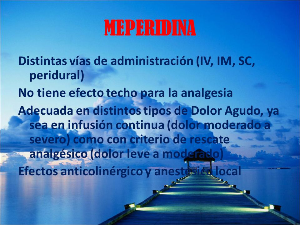 MEPERIDINA Distintas vías de administración (IV, IM, SC, peridural) No tiene efecto techo para la analgesia Adecuada en distintos tipos de Dolor Agudo