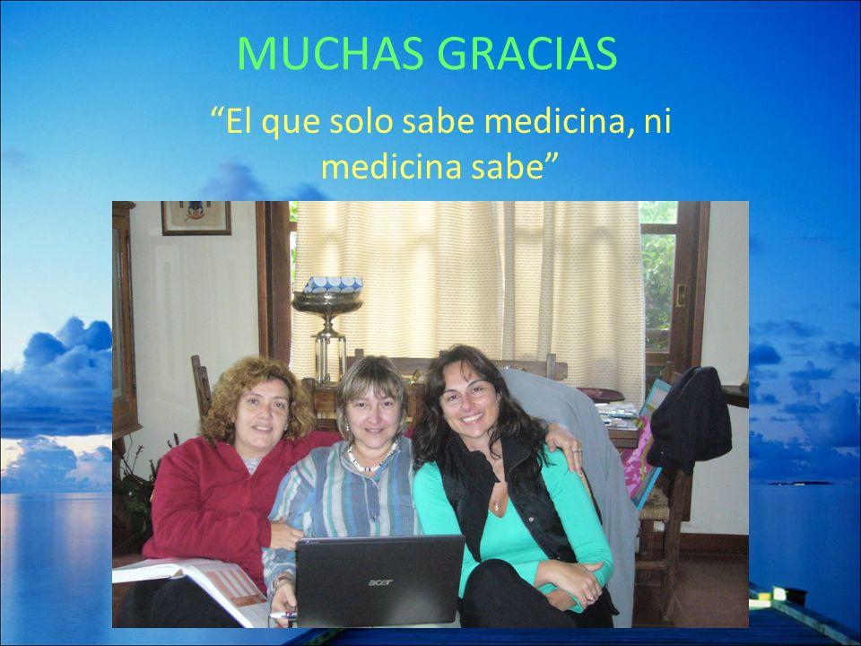 MUCHAS GRACIAS El que solo sabe medicina, ni medicina sabe