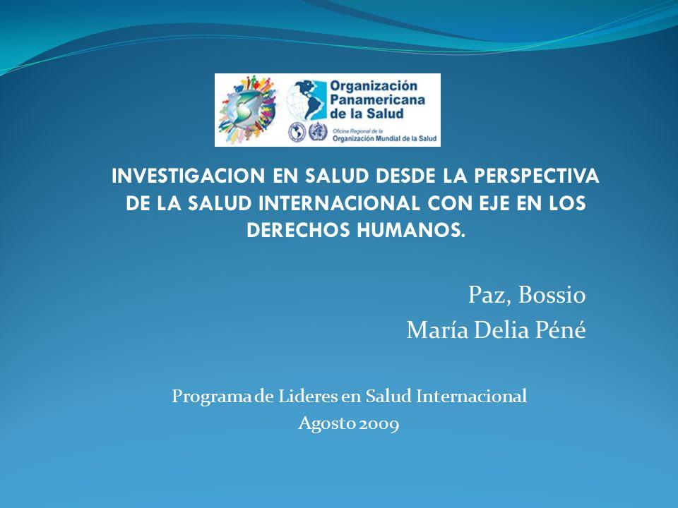 Paz, Bossio María Delia Péné Programa de Lideres en Salud Internacional Agosto 2009 INVESTIGACION EN SALUD DESDE LA PERSPECTIVA DE LA SALUD INTERNACIONAL CON EJE EN LOS DERECHOS HUMANOS.