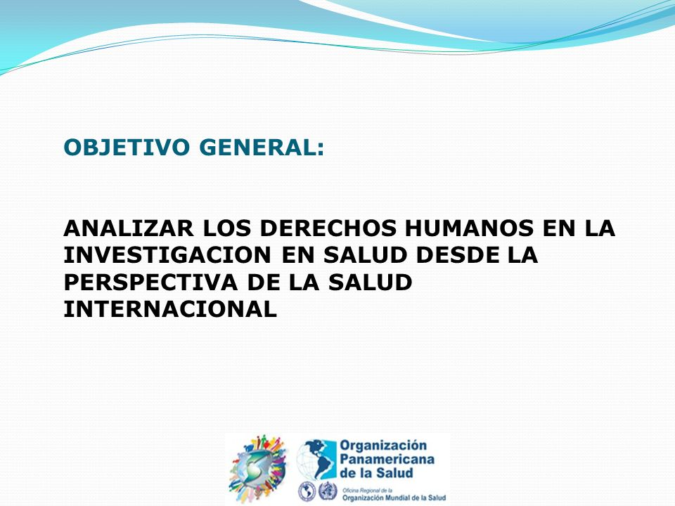 OBJETIVOS ESPECIFICOS: OBJ 1: Analizar los lineamientos de Derechos Humanos relacionados a las Investigaciones en Salud desde el modelo conceptual de Salud Internacional.