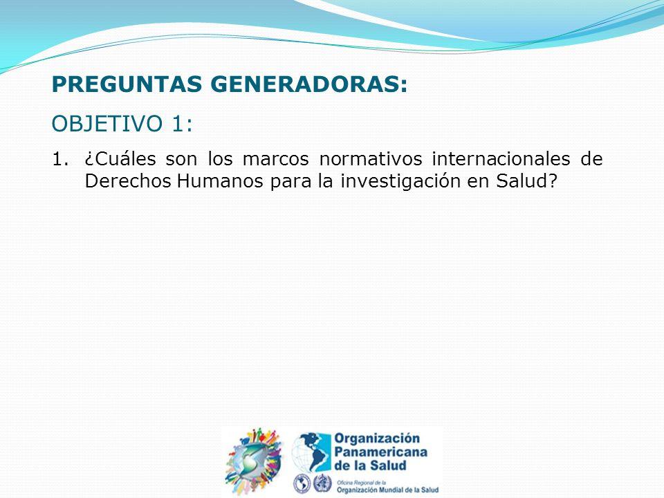 PREGUNTAS GENERADORAS: OBJETIVO 1: 1.¿Cuáles son los marcos normativos internacionales de Derechos Humanos para la investigación en Salud?