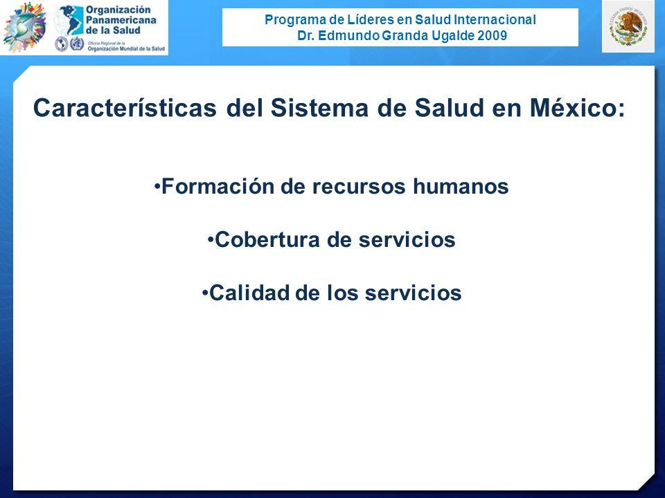 Programa de Líderes en Salud Internacional Dr. Edmundo Granda Ugalde 2009 Características del Sistema de Salud en México: Formación de recursos humano
