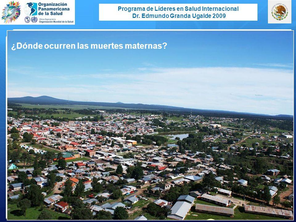 Programa de Líderes en Salud Internacional Dr. Edmundo Granda Ugalde 2009 ¿Dónde ocurren las muertes maternas?
