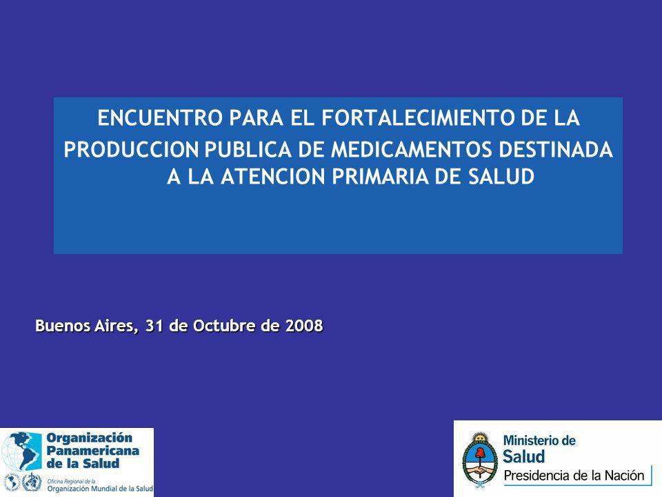 ENCUENTRO PARA EL FORTALECIMIENTO DE LA PRODUCCION PUBLICA DE MEDICAMENTOS DESTINADA A LA ATENCION PRIMARIA DE SALUD Buenos Aires, 31 de Octubre de 20
