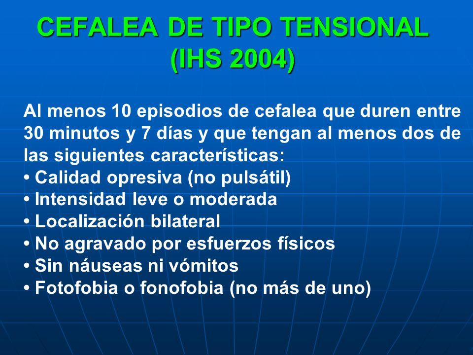 CEFALEA DE TIPO TENSIONAL (IHS 2004) Al menos 10 episodios de cefalea que duren entre 30 minutos y 7 días y que tengan al menos dos de las siguientes