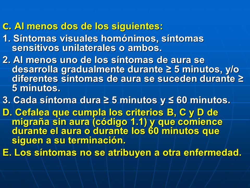 C. Al menos dos de los siguientes: 1. Síntomas visuales homónimos, síntomas sensitivos unilaterales o ambos. 2. Al menos uno de los síntomas de aura s