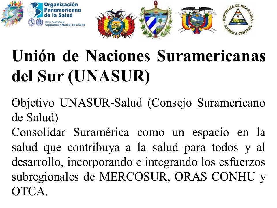 Unión de Naciones Suramericanas del Sur (UNASUR) Objetivo UNASUR-Salud (Consejo Suramericano de Salud) Consolidar Suramérica como un espacio en la sal
