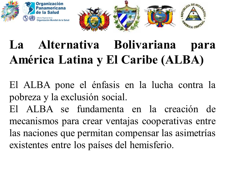 La Alternativa Bolivariana para América Latina y El Caribe (ALBA) El ALBA pone el énfasis en la lucha contra la pobreza y la exclusión social. El ALBA