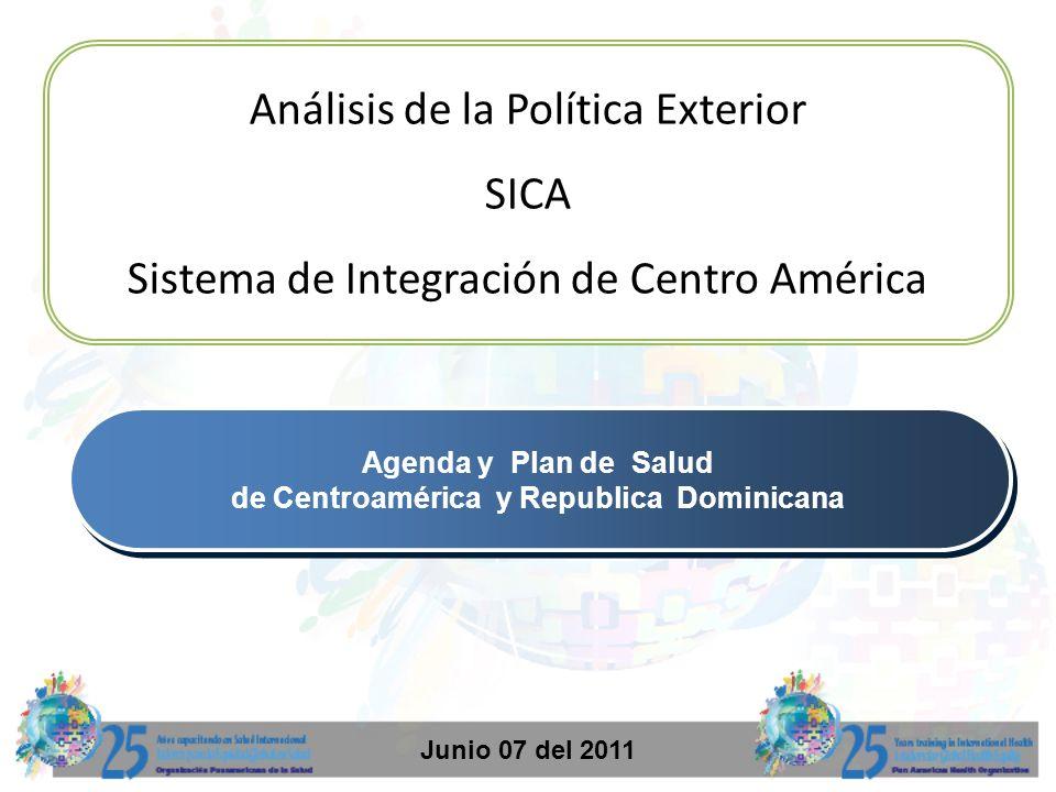 Análisis de la Política Exterior SICA Sistema de Integración de Centro América Junio 07 del 2011 Agenda y Plan de Salud de Centroamérica y Republica D