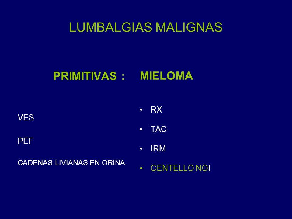 LUMBALGIAS MALIGNAS PRIMITIVAS : VES PEF CADENAS LIVIANAS EN ORINA MIELOMA RX TAC IRM CENTELLO NO!
