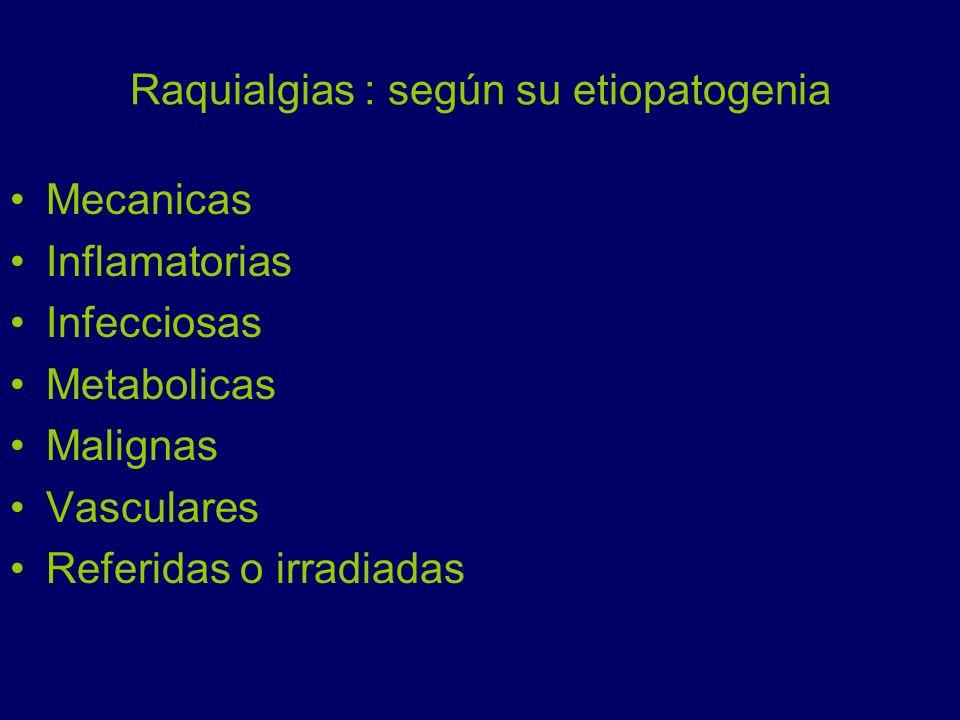 Raquialgias : según su etiopatogenia Mecanicas Inflamatorias Infecciosas Metabolicas Malignas Vasculares Referidas o irradiadas