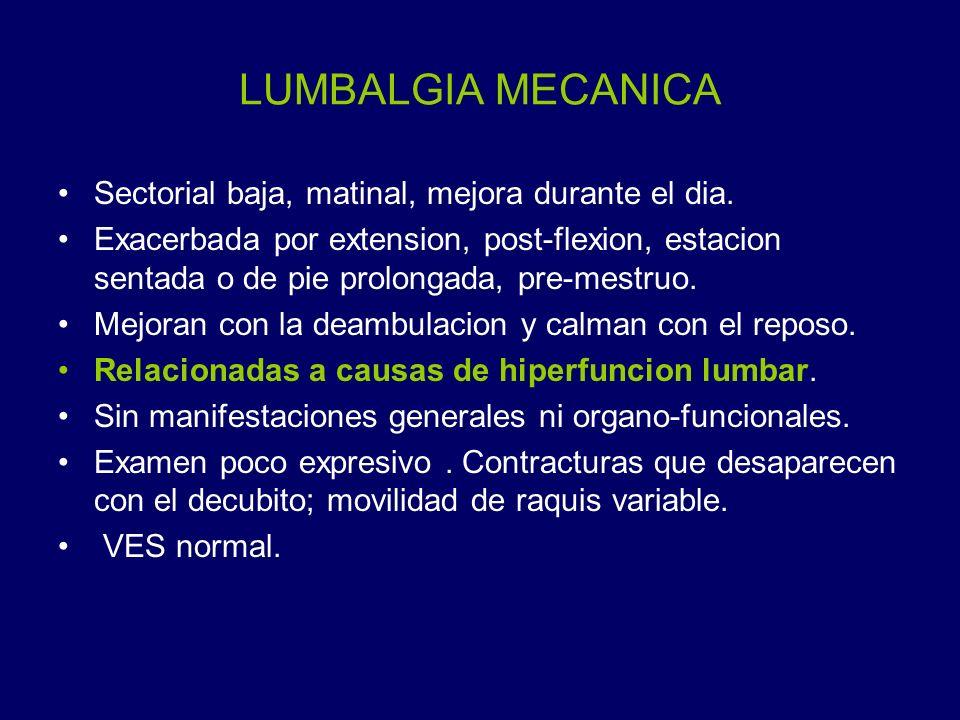 LUMBALGIA MECANICA Sectorial baja, matinal, mejora durante el dia. Exacerbada por extension, post-flexion, estacion sentada o de pie prolongada, pre-m