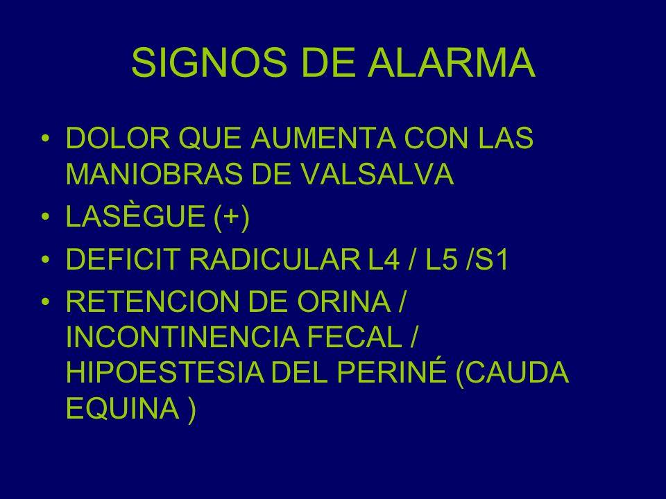 SIGNOS DE ALARMA DOLOR QUE AUMENTA CON LAS MANIOBRAS DE VALSALVA LASÈGUE (+) DEFICIT RADICULAR L4 / L5 /S1 RETENCION DE ORINA / INCONTINENCIA FECAL /