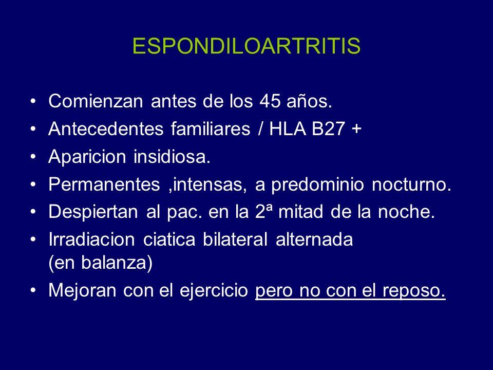 ESPONDILOARTRITIS Comienzan antes de los 45 años. Antecedentes familiares / HLA B27 + Aparicion insidiosa. Permanentes,intensas, a predominio nocturno