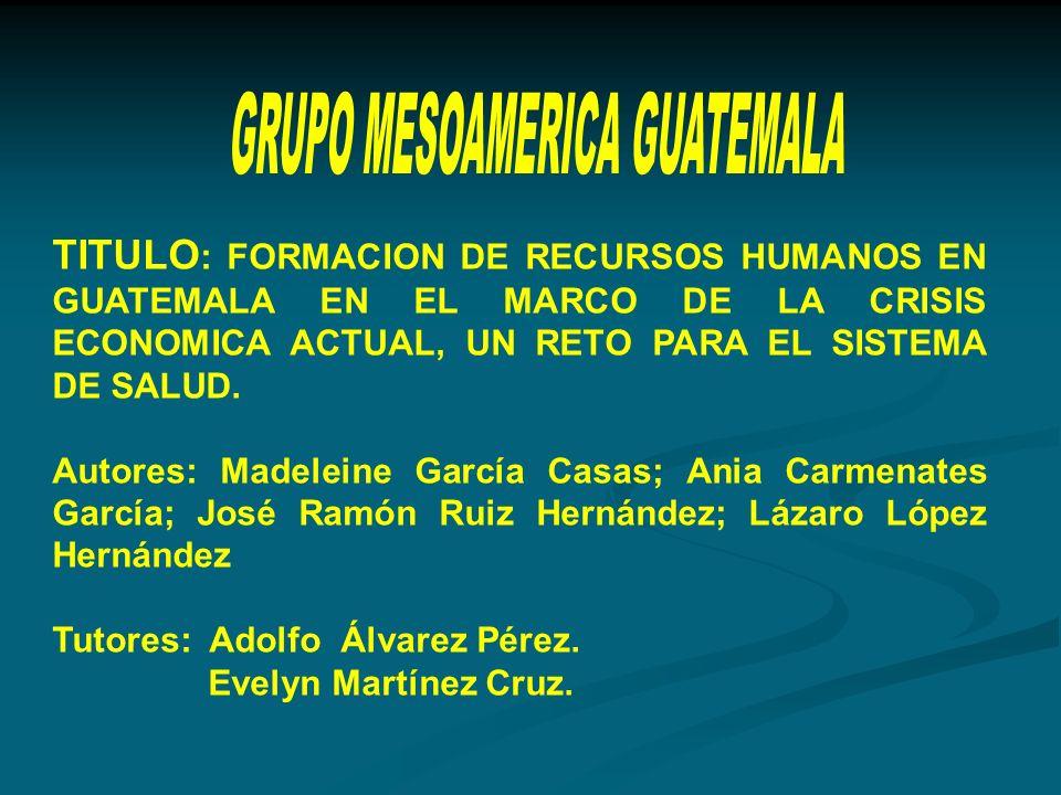 TITULO : FORMACION DE RECURSOS HUMANOS EN GUATEMALA EN EL MARCO DE LA CRISIS ECONOMICA ACTUAL, UN RETO PARA EL SISTEMA DE SALUD.