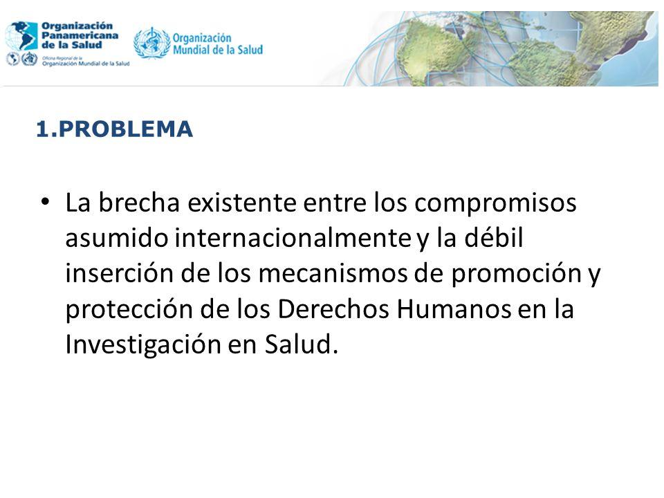 1.PROBLEMA La brecha existente entre los compromisos asumido internacionalmente y la débil inserción de los mecanismos de promoción y protección de los Derechos Humanos en la Investigación en Salud.