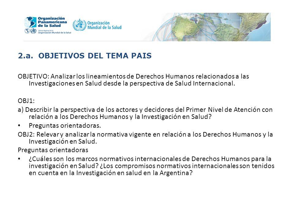 2.a. OBJETIVOS DEL TEMA PAIS OBJETIVO: Analizar los lineamientos de Derechos Humanos relacionados a las Investigaciones en Salud desde la perspectiva