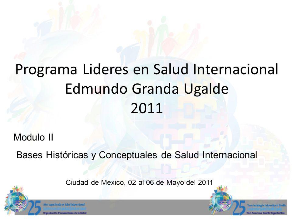 Programa Lideres en Salud Internacional Edmundo Granda Ugalde 2011 Modulo II Bases Históricas y Conceptuales de Salud Internacional Ciudad de Mexico, 02 al 06 de Mayo del 2011