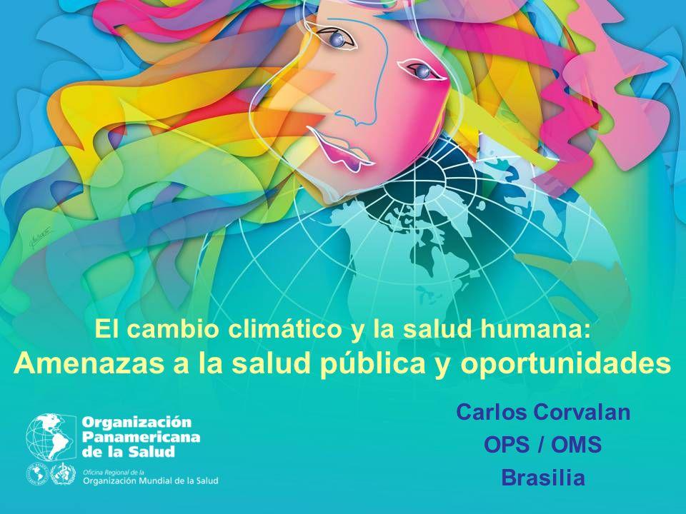Carlos Corvalan OPS / OMS Brasilia El cambio climático y la salud humana: Amenazas a la salud pública y oportunidades