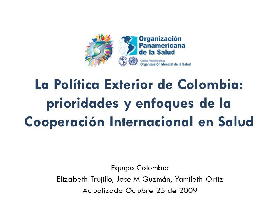 La Política Exterior de Colombia: prioridades y enfoques de la Cooperación Internacional en Salud Equipo Colombia Elizabeth Trujillo, Jose M Guzmán, Y
