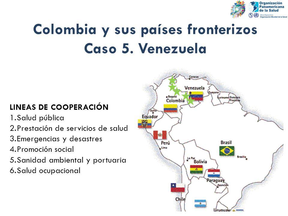 Colombia y sus países fronterizos Caso 5. Venezuela LINEAS DE COOPERACIÓN 1.Salud pública 2.Prestación de servicios de salud 3.Emergencias y desastres