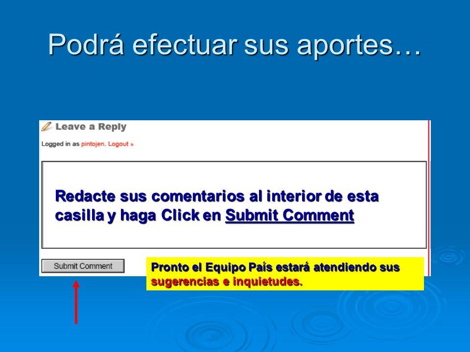 Podrá efectuar sus aportes… Redacte sus comentarios al interior de esta casilla y haga Click en Submit Comment Pronto el Equipo País estará atendiendo sus sugerencias e inquietudes.