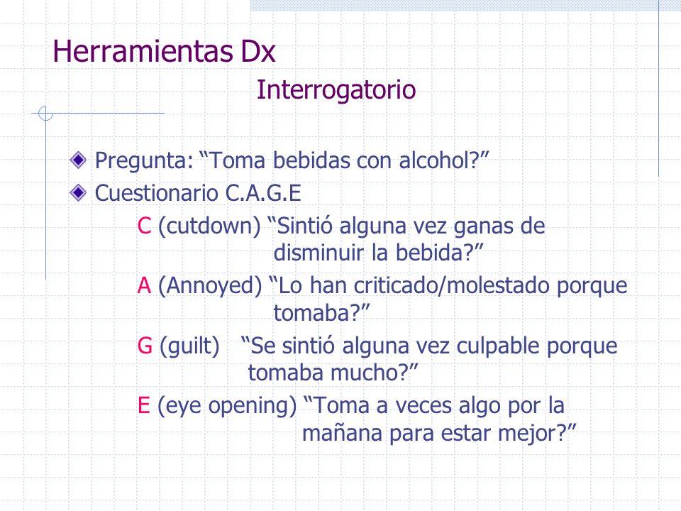 Herramientas Dx Interrogatorio Pregunta: Toma bebidas con alcohol? Cuestionario C.A.G.E C (cutdown) Sintió alguna vez ganas de disminuir la bebida? A