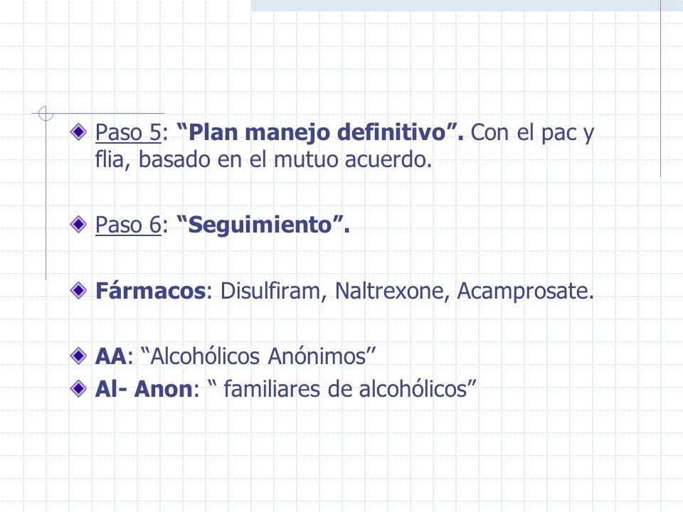 Paso 5: Plan manejo definitivo. Con el pac y flia, basado en el mutuo acuerdo. Paso 6: Seguimiento. Fármacos: Disulfiram, Naltrexone, Acamprosate. AA: