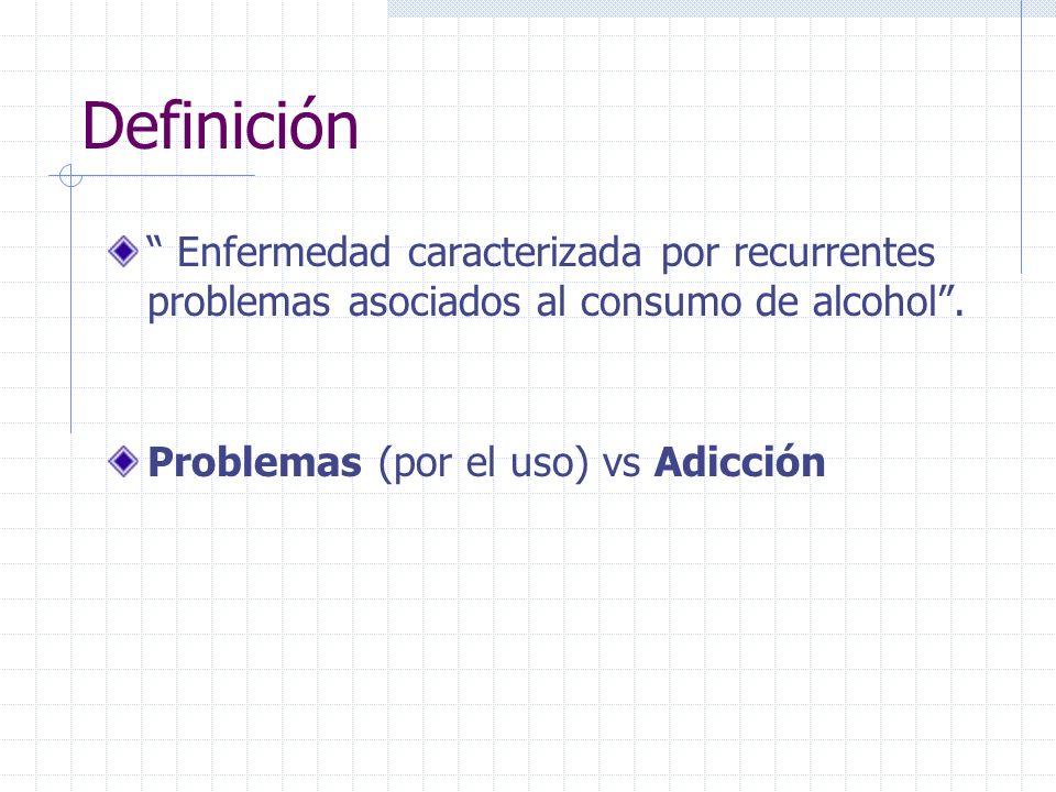Definición Enfermedad caracterizada por recurrentes problemas asociados al consumo de alcohol. Problemas (por el uso) vs Adicción