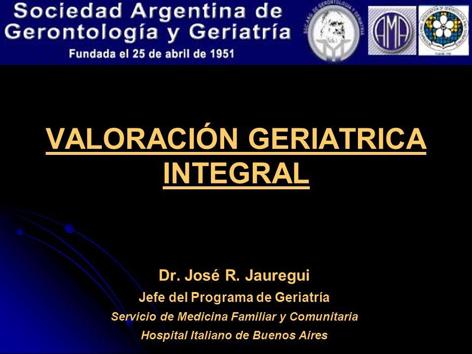 VALORACIÓN GERIATRICA INTEGRAL Dr. José R. Jauregui Jefe del Programa de Geriatría Servicio de Medicina Familiar y Comunitaria Hospital Italiano de Bu